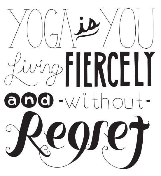 Yoga is you living fiercely and without regret