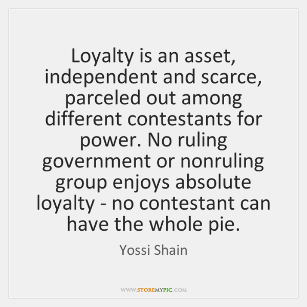 Loyalty is an asset, independent and scarce, parceled out among different contestants ...