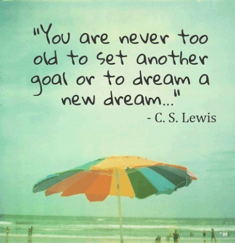 You are never to old to set another goal or to dream a new dream