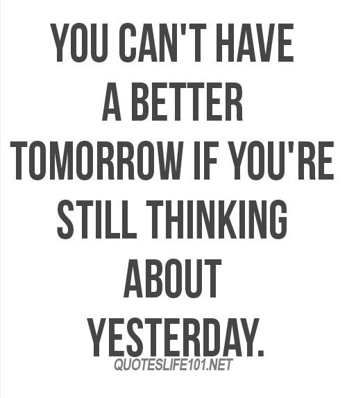 You cant have a better tomorrow if youre still thinking about yesterday