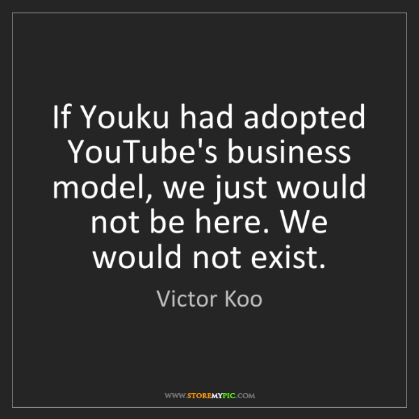 Victor Koo: If Youku had adopted YouTube's business model, we just...