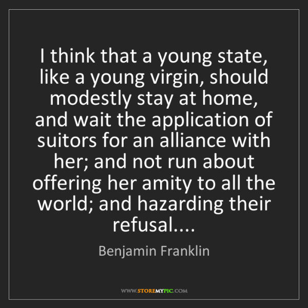 Benjamin Franklin: I think that a young state, like a young virgin, should...