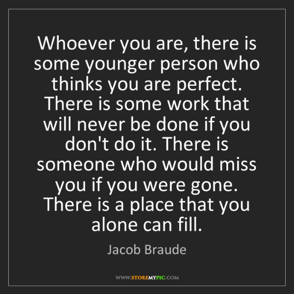 Jacob Braude: Whoever you are, there is some younger person who thinks...