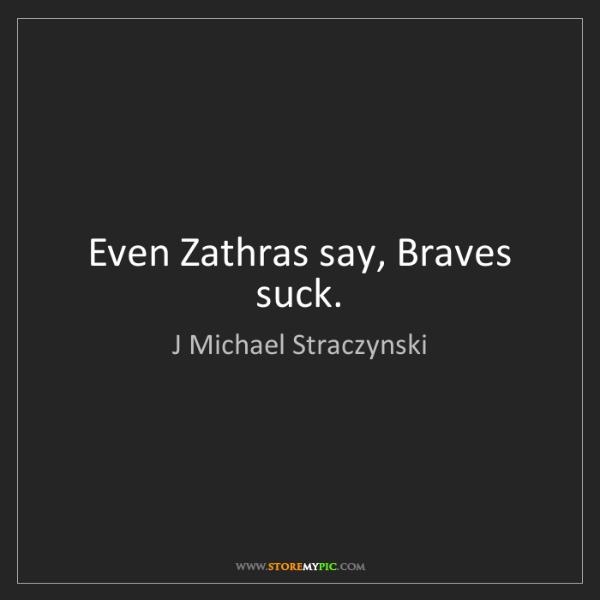 J Michael Straczynski: Even Zathras say, Braves suck.