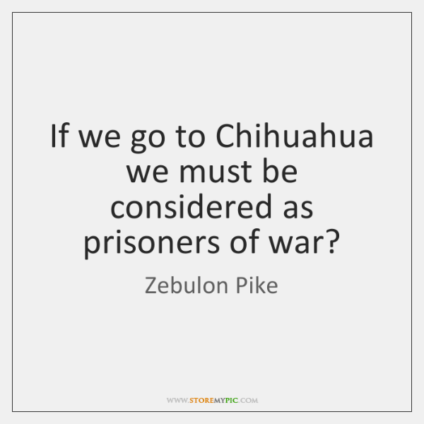 If we go to Chihuahua we must be considered as prisoners of ...