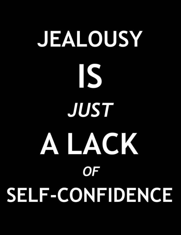 Jealousy is just a lack of self confidence
