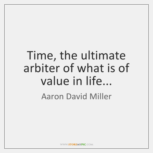 Time, the ultimate arbiter of what is of value in life...