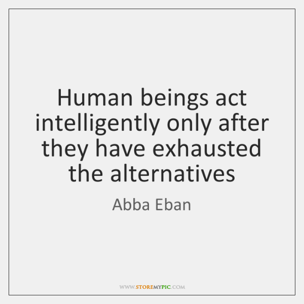 Human beings act intelligently only after they have exhausted the alternatives
