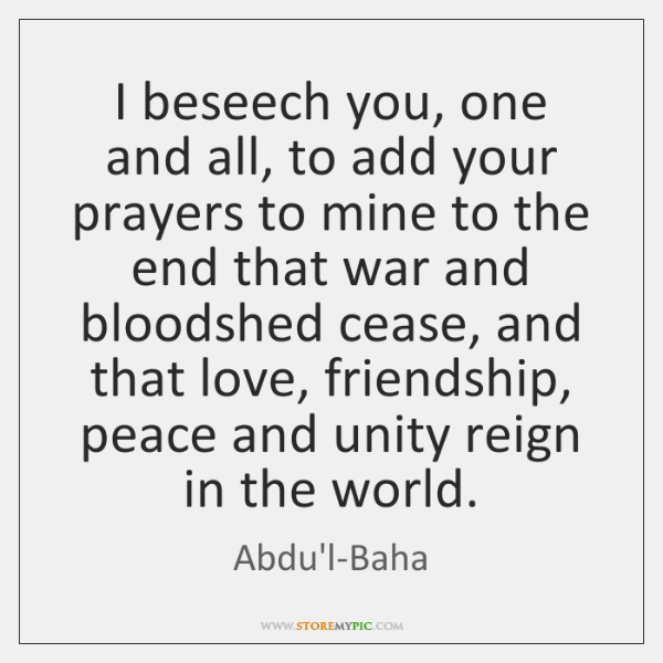 I beseech you, one and all, to add your prayers to mine ...
