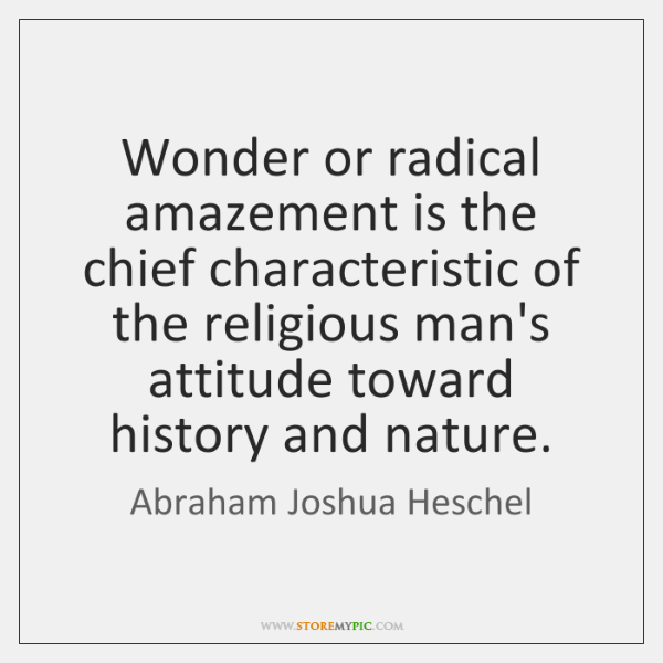 Wonder or radical amazement is the chief characteristic of the religious man's ...