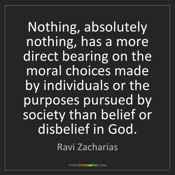 Ravi Zacharias: Nothing, absolutely nothing, has a more direct bearing...