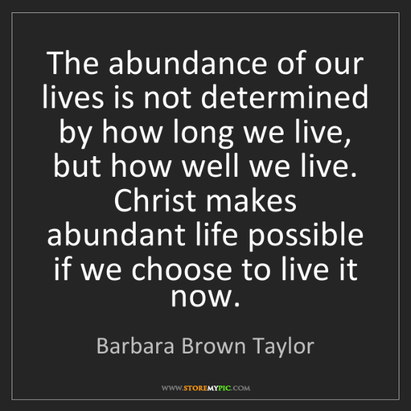 Barbara Brown Taylor: The abundance of our lives is not determined by how long...