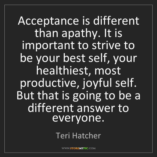 Teri Hatcher: Acceptance is different than apathy. It is important...