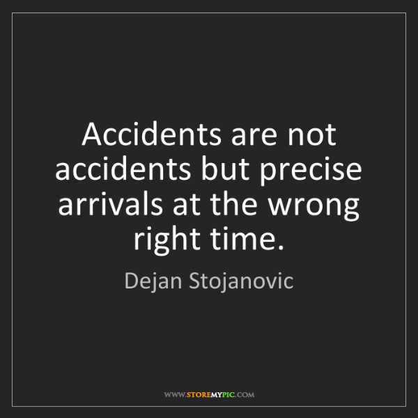 Dejan Stojanovic: Accidents are not accidents but precise arrivals at the...
