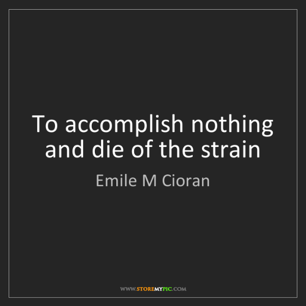 Emile M Cioran: To accomplish nothing and die of the strain