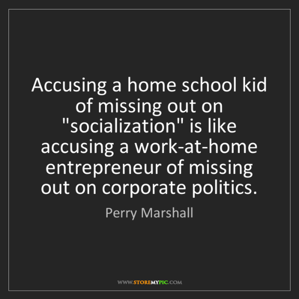 "Perry Marshall: Accusing a home school kid of missing out on ""socialization""..."