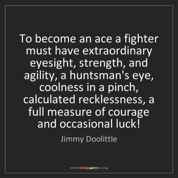 Jimmy Doolittle: To become an ace a fighter must have extraordinary eyesight,...