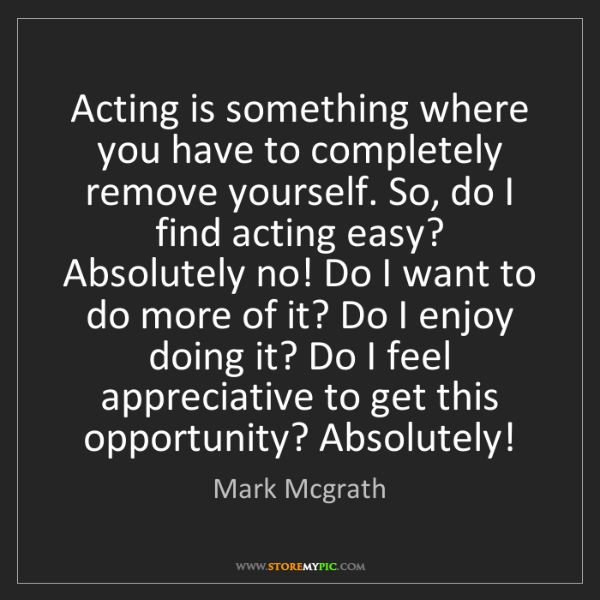Mark Mcgrath: Acting is something where you have to completely remove...