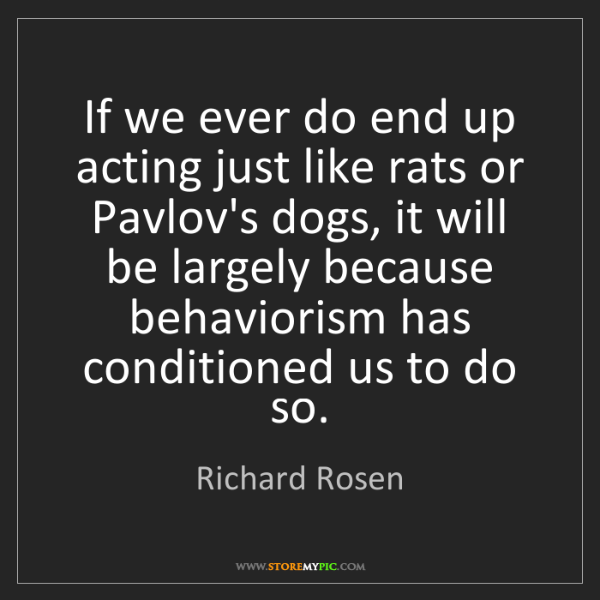 Richard Rosen: If we ever do end up acting just like rats or Pavlov's...