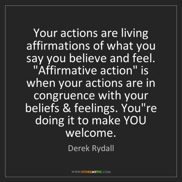 Derek Rydall: Your actions are living affirmations of what you say...