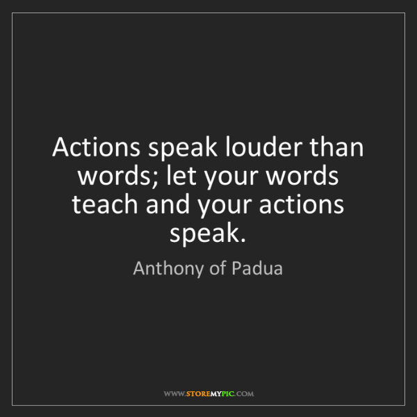Anthony of Padua: Actions speak louder than words; let your words teach...