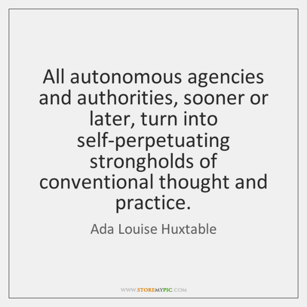 All autonomous agencies and authorities, sooner or later, turn into self-perpetuating strongholds ..