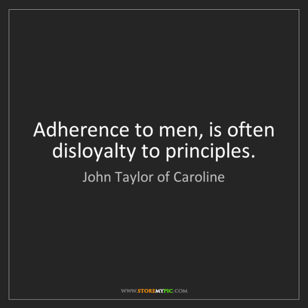 John Taylor of Caroline: Adherence to men, is often disloyalty to principles.