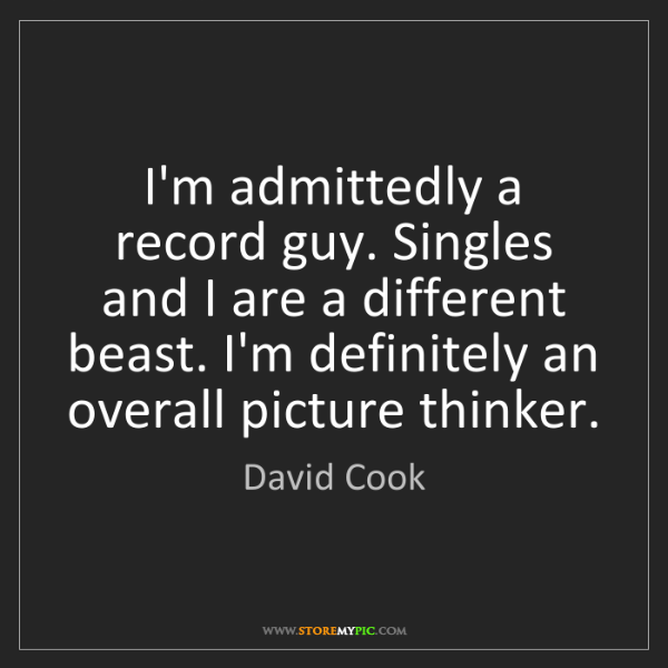 David Cook: I'm admittedly a record guy. Singles and I are a different...