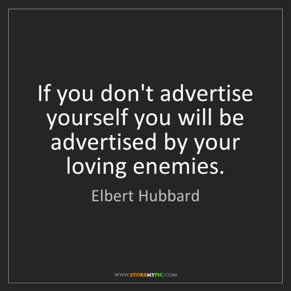 Elbert Hubbard: If you don't advertise yourself you will be advertised...
