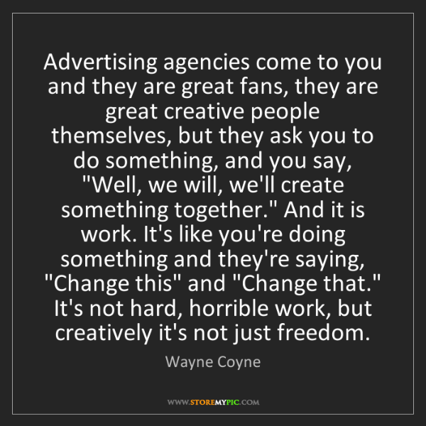 Wayne Coyne: Advertising agencies come to you and they are great fans,...