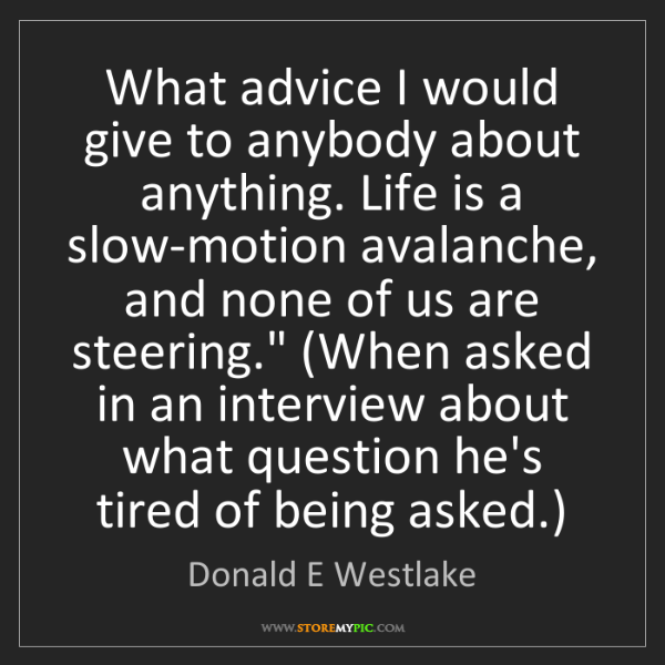 Donald E Westlake: What advice I would give to anybody about anything. Life...
