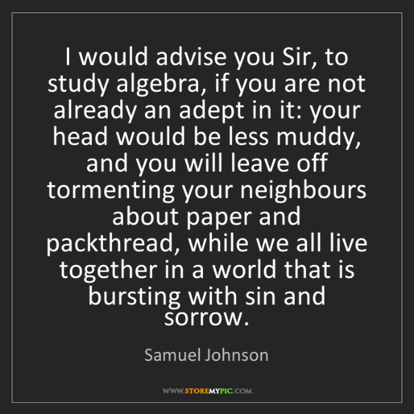 Samuel Johnson: I would advise you Sir, to study algebra, if you are...