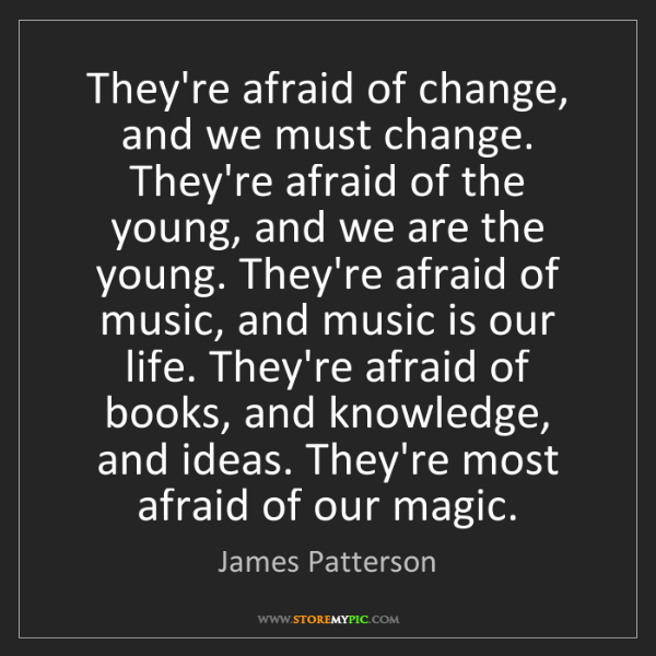 James Patterson: They're afraid of change, and we must change. They're...