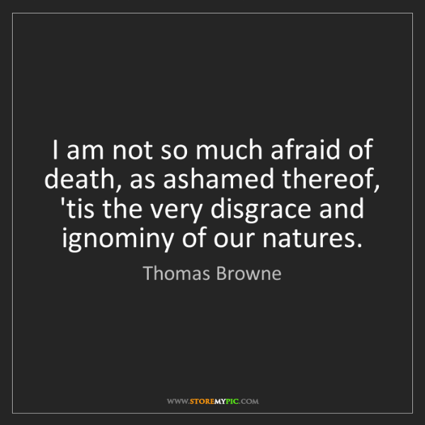 Thomas Browne: I am not so much afraid of death, as ashamed thereof,...