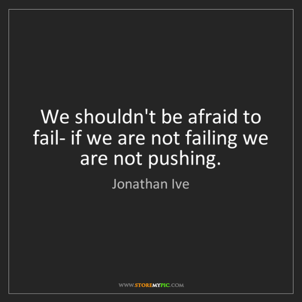 Jonathan Ive: We shouldn't be afraid to fail- if we are not failing...