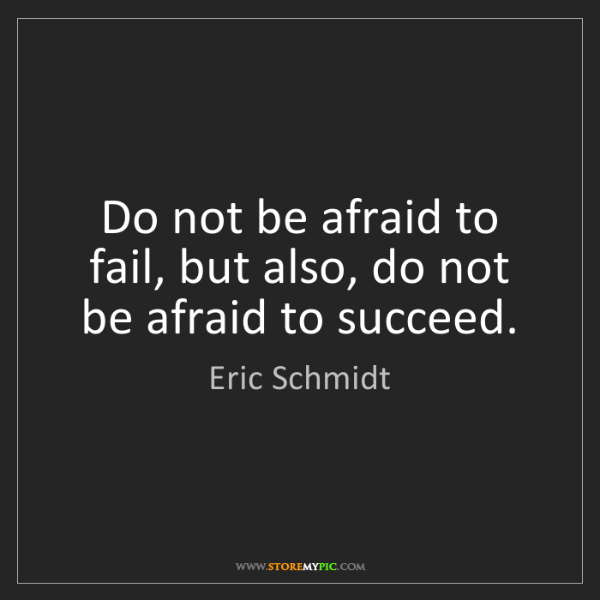 Eric Schmidt: Do not be afraid to fail, but also, do not be afraid...