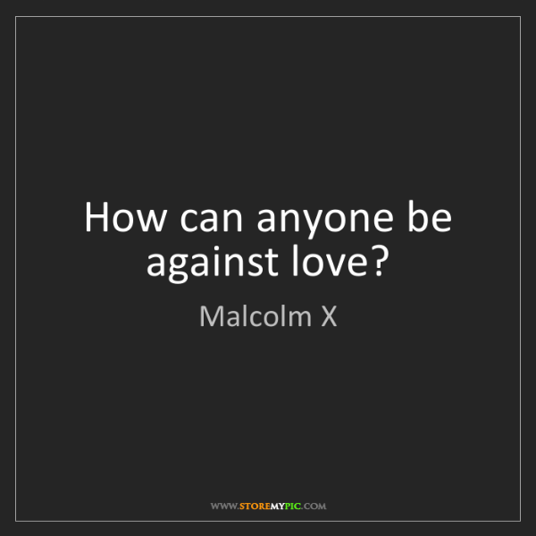 Malcolm X: How can anyone be against love?