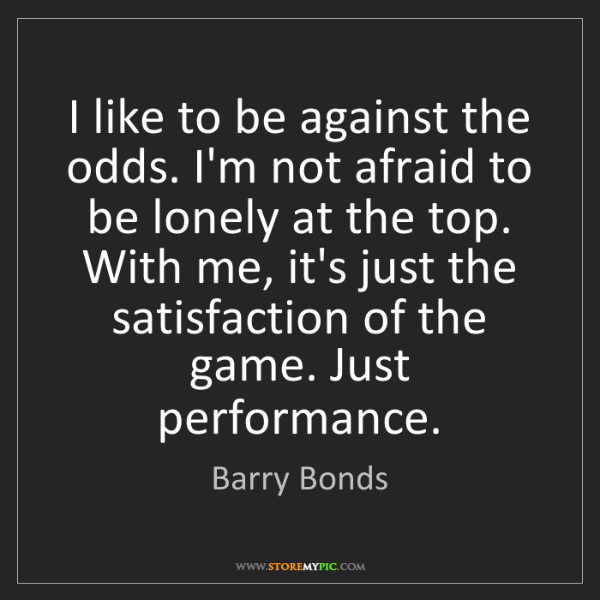 Barry Bonds: I like to be against the odds. I'm not afraid to be lonely...