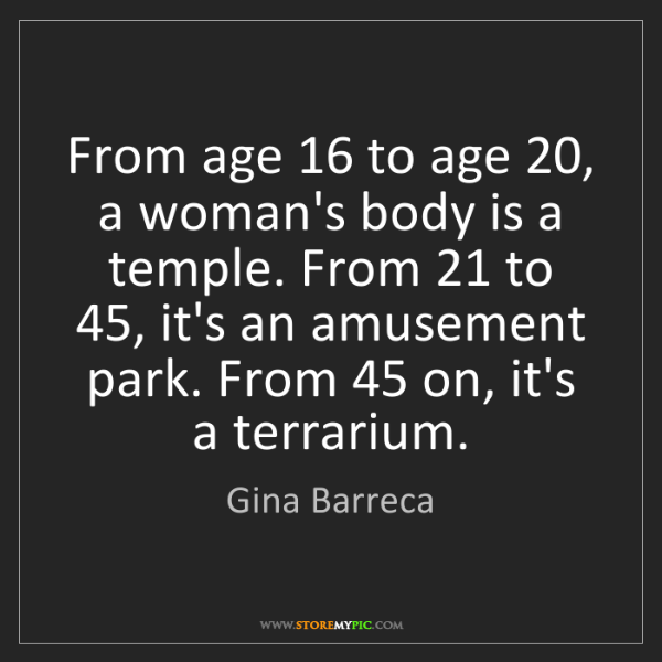 Gina Barreca: From age 16 to age 20, a woman's body is a temple. From...