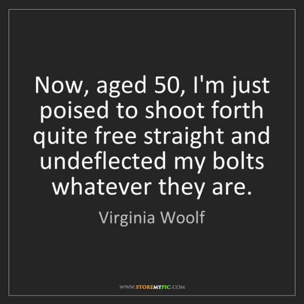 Virginia Woolf: Now, aged 50, I'm just poised to shoot forth quite free...