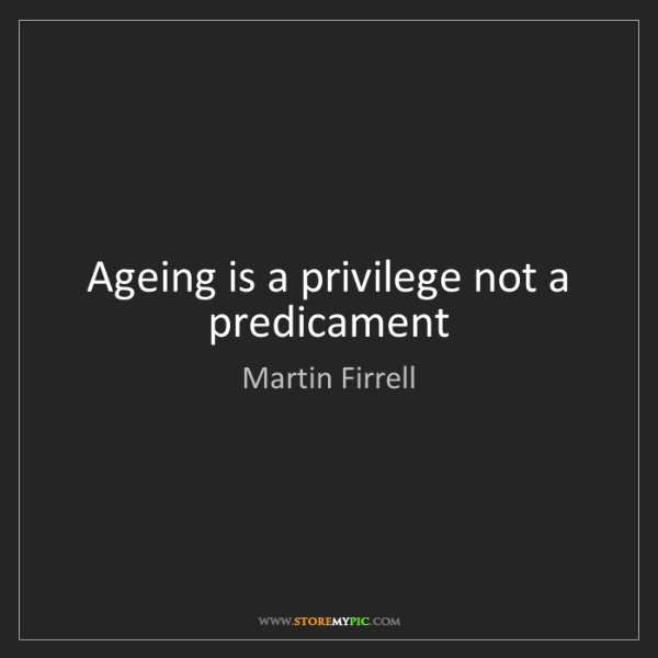 Martin Firrell: Ageing is a privilege not a predicament