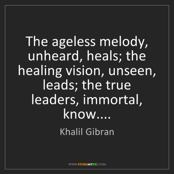Khalil Gibran: The ageless melody, unheard, heals; the healing vision,...