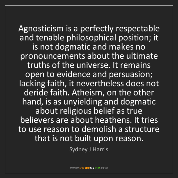 Sydney J Harris: Agnosticism is a perfectly respectable and tenable philosophical...
