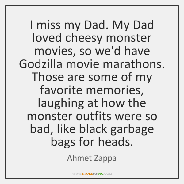 I miss my Dad. My Dad loved cheesy monster movies, so we'd ...