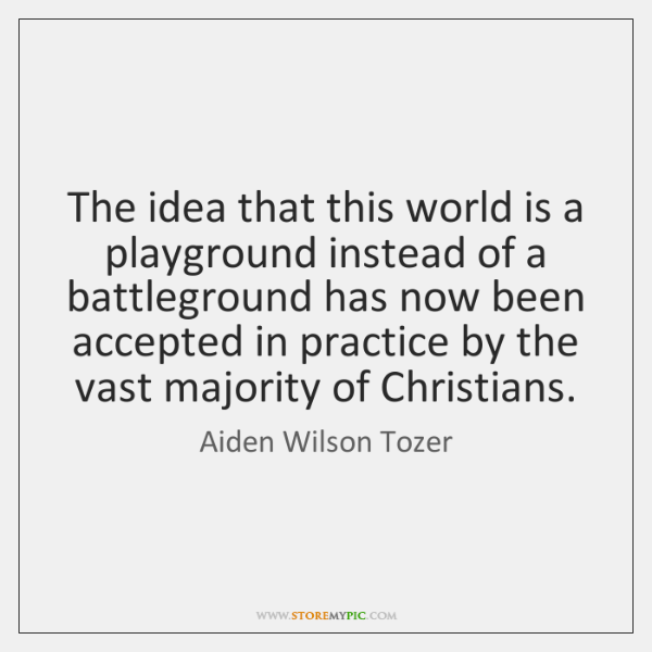 The idea that this world is a playground instead of a battleground ...