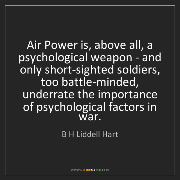 B H Liddell Hart: Air Power is, above all, a psychological weapon - and...
