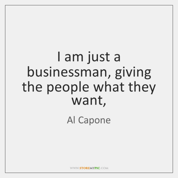 I am just a businessman, giving the people what they want,