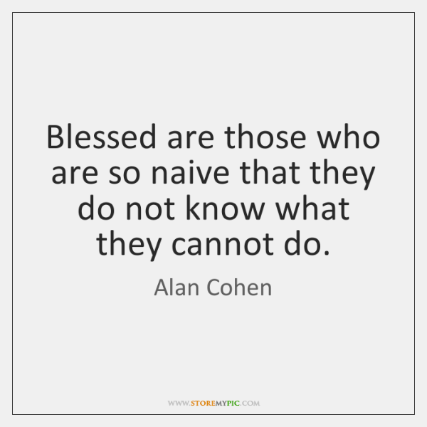 Blessed are those who are so naive that they do not know ...