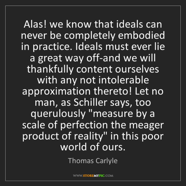Thomas Carlyle: Alas! we know that ideals can never be completely embodied...