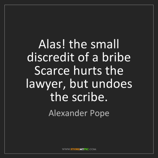 Alexander Pope: Alas! the small discredit of a bribe Scarce hurts the...